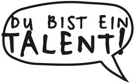 Du bist ein Talent!